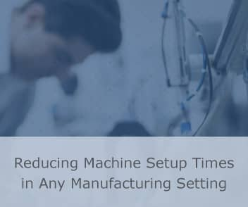 Reducing Machine Setup Times in Any Manufacturing Setting